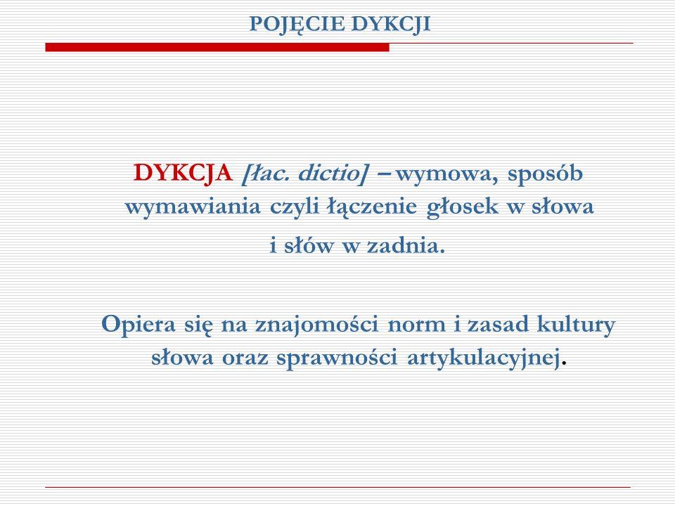 POJĘCIE DYKCJI DYKCJA [łac. dictio] – wymowa, sposób wymawiania czyli łączenie głosek w słowa. i słów w zadnia.